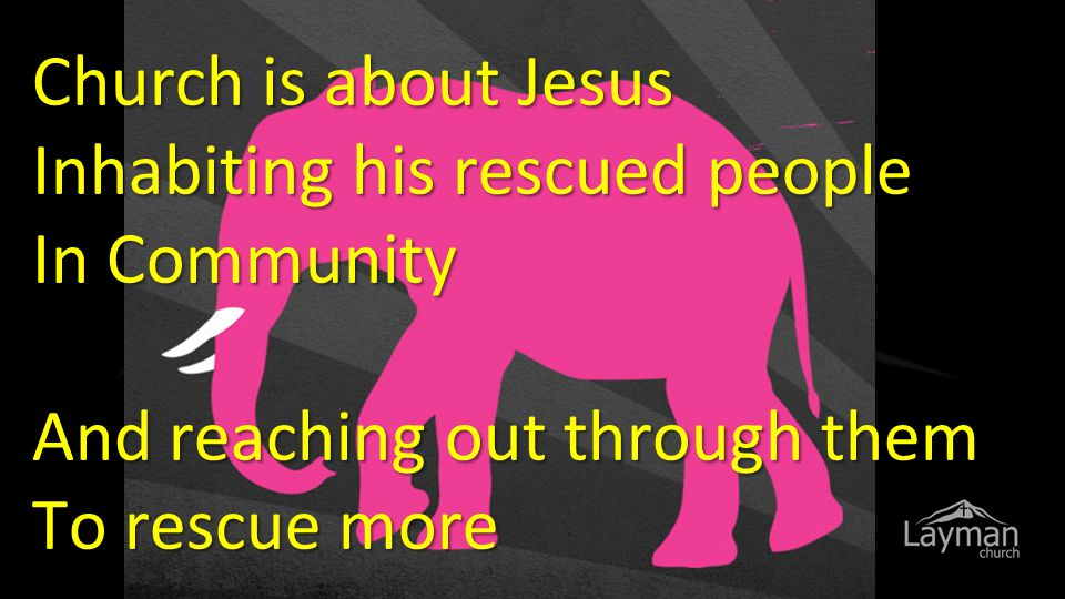 Church is about Jesus Inhabiting his rescued people In Community And reaching out through them To rescue more
