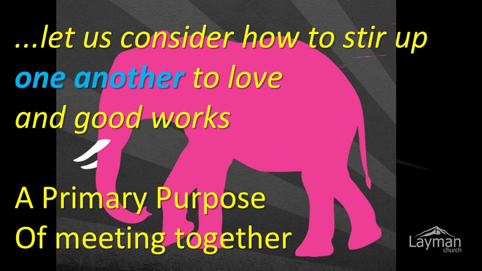 ...let us consider how to stir up one another to love and good works A Primary Purpose Of meeting together