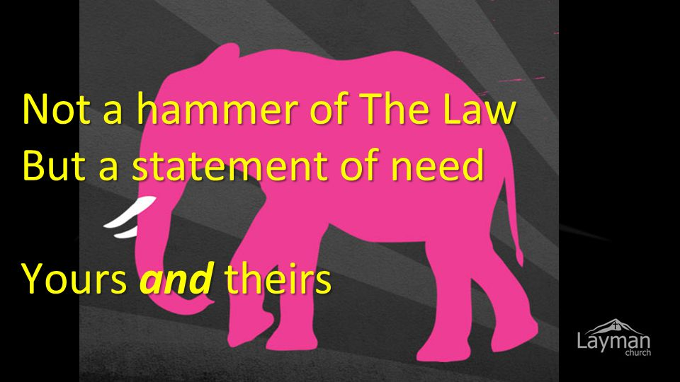 Not a hammer of The Law But a statement of need Yours and theirs