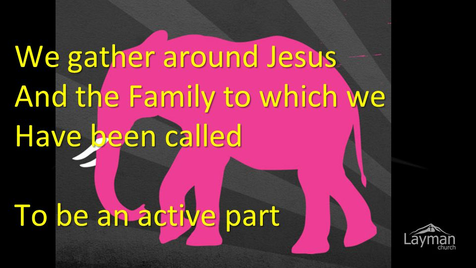 We gather around Jesus And the Family to which we Have been called To be an active part