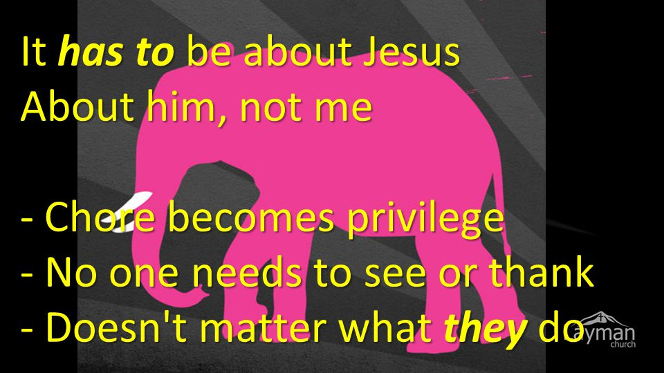 It has to be about Jesus About him, not me - Chore becomes privilege - No one needs to see or thank - Doesn t matter what they do