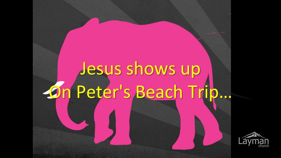 Jesus shows up On Peter s Beach Trip…