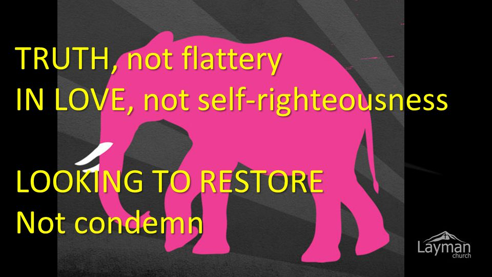TRUTH, not flattery IN LOVE, not self-righteousness LOOKING TO RESTORE Not condemn
