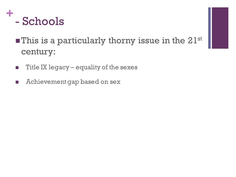 + - Schools This is a particularly thorny issue in the 21 st century: Title IX legacy – equality of the sexes Achievement gap based on sex