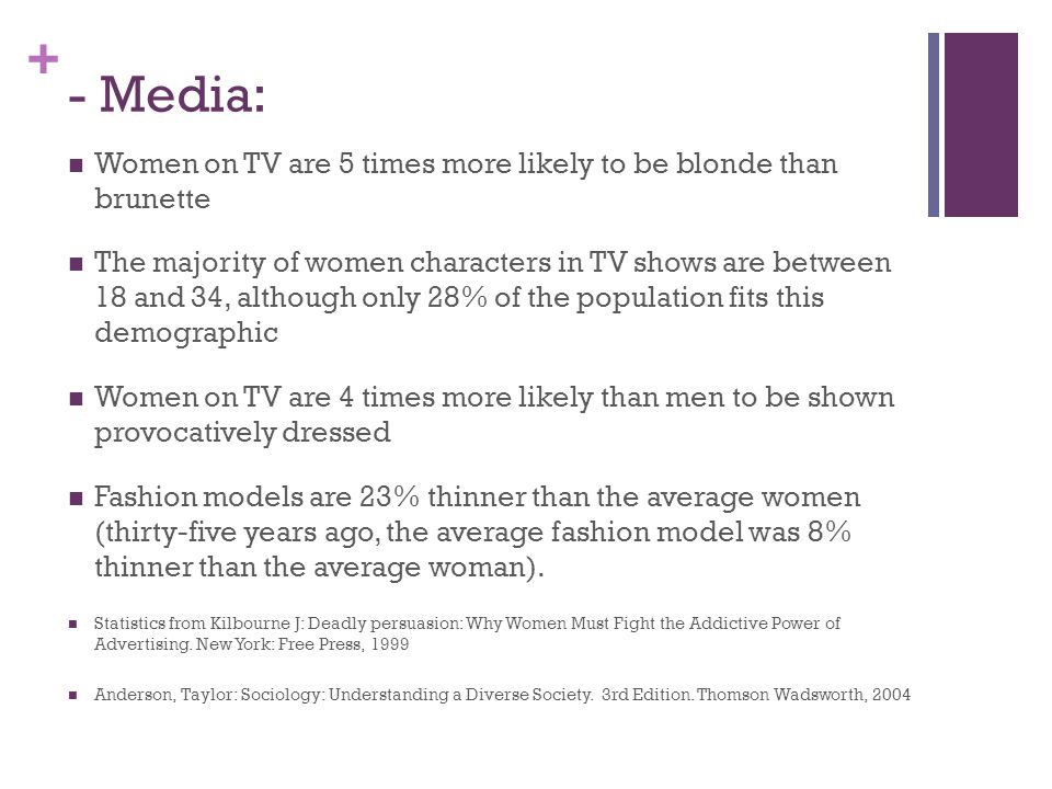 + - Media: Women on TV are 5 times more likely to be blonde than brunette The majority of women characters in TV shows are between 18 and 34, although only 28% of the population fits this demographic Women on TV are 4 times more likely than men to be shown provocatively dressed Fashion models are 23% thinner than the average women (thirty-five years ago, the average fashion model was 8% thinner than the average woman).