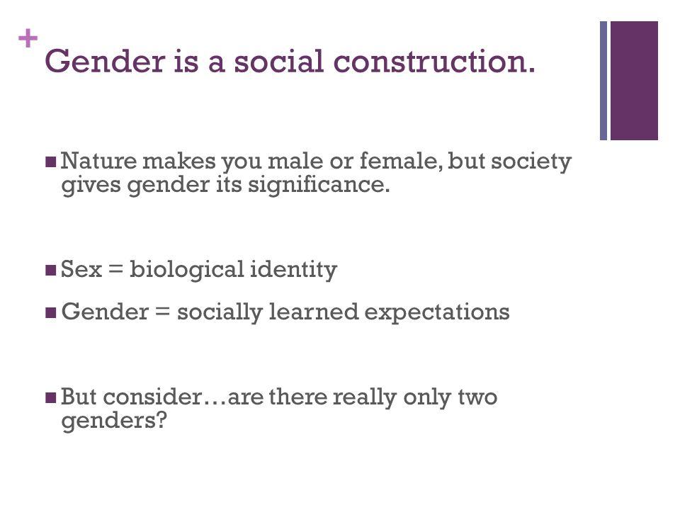 + Gender is a social construction.