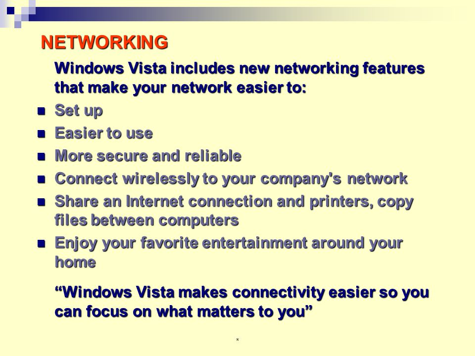 * NETWORKING Windows Vista includes new networking features that make your network easier to: Set up Set up Easier to use Easier to use More secure and reliable More secure and reliable Connect wirelessly to your company s network Connect wirelessly to your company s network Share an Internet connection and printers, copy files between computers Share an Internet connection and printers, copy files between computers Enjoy your favorite entertainment around your home Enjoy your favorite entertainment around your home Windows Vista makes connectivity easier so you can focus on what matters to you