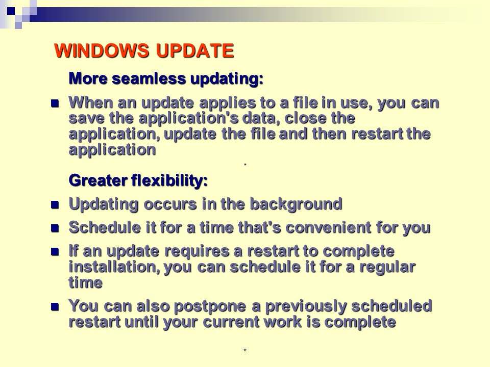 * WINDOWS UPDATE More seamless updating: When an update applies to a file in use, you can save the application s data, close the application, update the file and then restart the application When an update applies to a file in use, you can save the application s data, close the application, update the file and then restart the application* Greater flexibility: Greater flexibility: Updating occurs in the background Updating occurs in the background Schedule it for a time that s convenient for you Schedule it for a time that s convenient for you If an update requires a restart to complete installation, you can schedule it for a regular time If an update requires a restart to complete installation, you can schedule it for a regular time You can also postpone a previously scheduled restart until your current work is complete You can also postpone a previously scheduled restart until your current work is complete