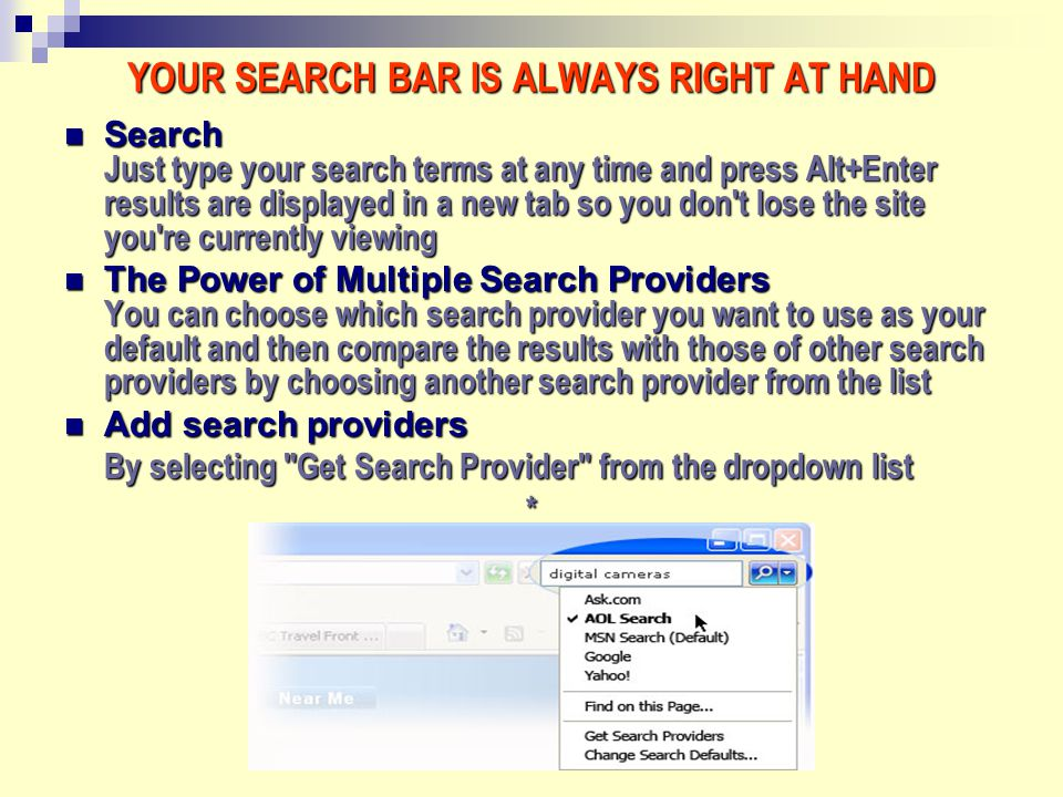 * YOUR SEARCH BAR IS ALWAYS RIGHT AT HAND Search Just type your search terms at any time and press Alt+Enter results are displayed in a new tab so you don t lose the site you re currently viewing Search Just type your search terms at any time and press Alt+Enter results are displayed in a new tab so you don t lose the site you re currently viewing The Power of Multiple Search Providers You can choose which search provider you want to use as your default and then compare the results with those of other search providers by choosing another search provider from the list The Power of Multiple Search Providers You can choose which search provider you want to use as your default and then compare the results with those of other search providers by choosing another search provider from the list Add search providers Add search providers By selecting Get Search Provider from the dropdown list *