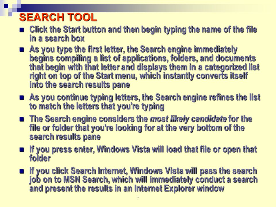* SEARCH TOOL Click the Start button and then begin typing the name of the file in a search box Click the Start button and then begin typing the name of the file in a search box As you type the first letter, the Search engine immediately begins compiling a list of applications, folders, and documents that begin with that letter and displays them in a categorized list right on top of the Start menu, which instantly converts itself into the search results pane As you type the first letter, the Search engine immediately begins compiling a list of applications, folders, and documents that begin with that letter and displays them in a categorized list right on top of the Start menu, which instantly converts itself into the search results pane As you continue typing letters, the Search engine refines the list to match the letters that you re typing As you continue typing letters, the Search engine refines the list to match the letters that you re typing The Search engine considers the most likely candidate for the file or folder that you re looking for at the very bottom of the search results pane The Search engine considers the most likely candidate for the file or folder that you re looking for at the very bottom of the search results pane If you press enter, Windows Vista will load that file or open that folder If you press enter, Windows Vista will load that file or open that folder If you click Search Internet, Windows Vista will pass the search job on to MSN Search, which will immediately conduct a search and present the results in an Internet Explorer window If you click Search Internet, Windows Vista will pass the search job on to MSN Search, which will immediately conduct a search and present the results in an Internet Explorer window