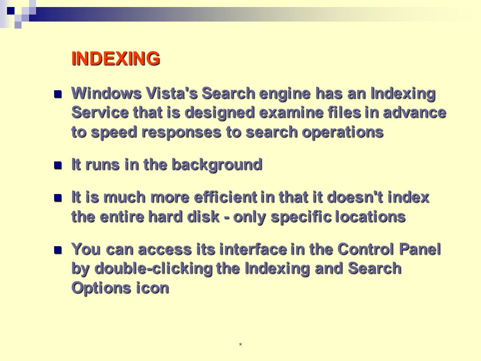 * INDEXING Windows Vista s Search engine has an Indexing Service that is designed examine files in advance to speed responses to search operations Windows Vista s Search engine has an Indexing Service that is designed examine files in advance to speed responses to search operations It runs in the background It runs in the background It is much more efficient in that it doesn t index the entire hard disk - only specific locations It is much more efficient in that it doesn t index the entire hard disk - only specific locations You can access its interface in the Control Panel by double-clicking the Indexing and Search Options icon You can access its interface in the Control Panel by double-clicking the Indexing and Search Options icon