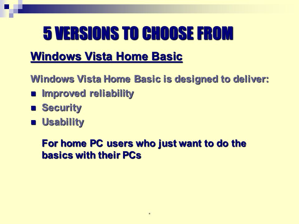 * Windows Vista Home Basic Windows Vista Home Basic is designed to deliver: Improved reliability Improved reliability Security Security Usability Usability For home PC users who just want to do the basics with their PCs 5 VERSIONS TO CHOOSE FROM