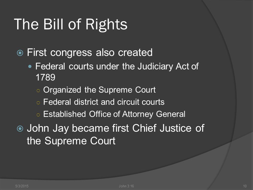 The Bill of Rights  First congress also created Federal courts under the Judiciary Act of 1789 ○ Organized the Supreme Court ○ Federal district and circuit courts ○ Established Office of Attorney General  John Jay became first Chief Justice of the Supreme Court 5/3/2015John 3:1610