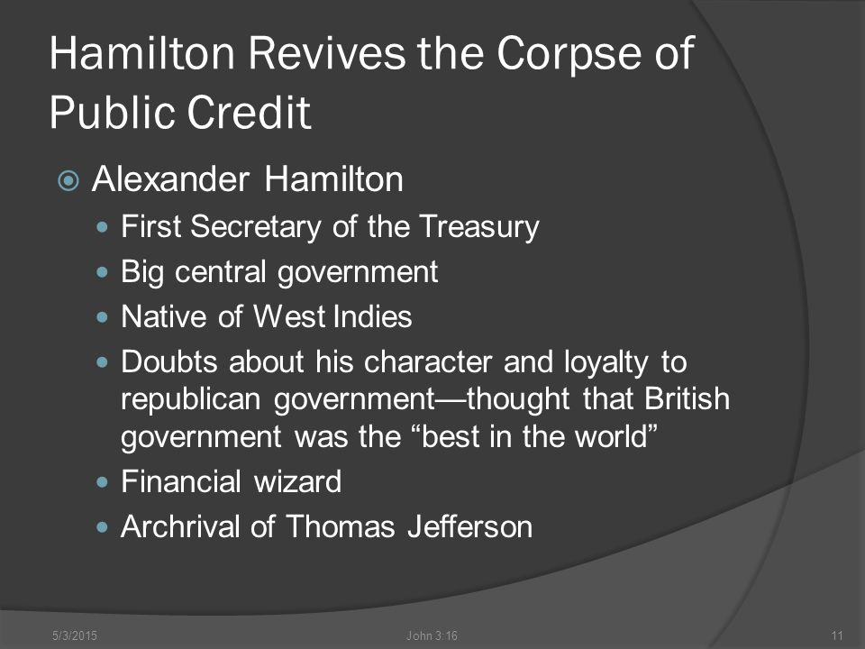 Hamilton Revives the Corpse of Public Credit  Alexander Hamilton First Secretary of the Treasury Big central government Native of West Indies Doubts about his character and loyalty to republican government—thought that British government was the best in the world Financial wizard Archrival of Thomas Jefferson 5/3/2015John 3:1611
