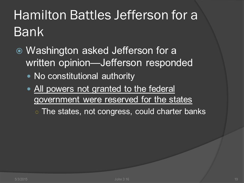 Hamilton Battles Jefferson for a Bank  Washington asked Jefferson for a written opinion—Jefferson responded No constitutional authority All powers not granted to the federal government were reserved for the states ○ The states, not congress, could charter banks 5/3/2015John 3:1619