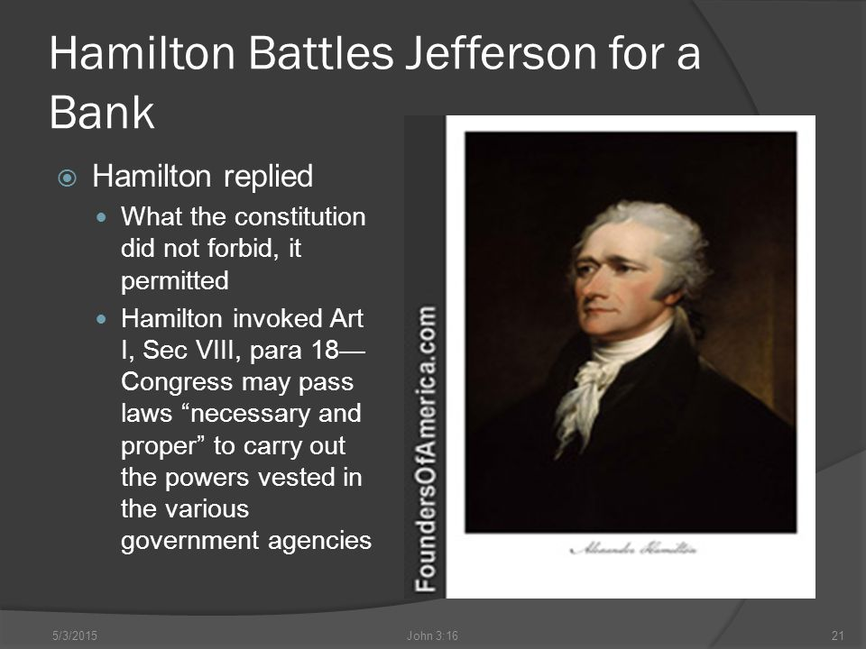 Hamilton Battles Jefferson for a Bank  Hamilton replied What the constitution did not forbid, it permitted Hamilton invoked Art I, Sec VIII, para 18— Congress may pass laws necessary and proper to carry out the powers vested in the various government agencies 5/3/2015John 3:1621