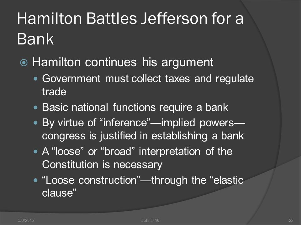 Hamilton Battles Jefferson for a Bank  Hamilton continues his argument Government must collect taxes and regulate trade Basic national functions require a bank By virtue of inference —implied powers— congress is justified in establishing a bank A loose or broad interpretation of the Constitution is necessary Loose construction —through the elastic clause 5/3/2015John 3:1622