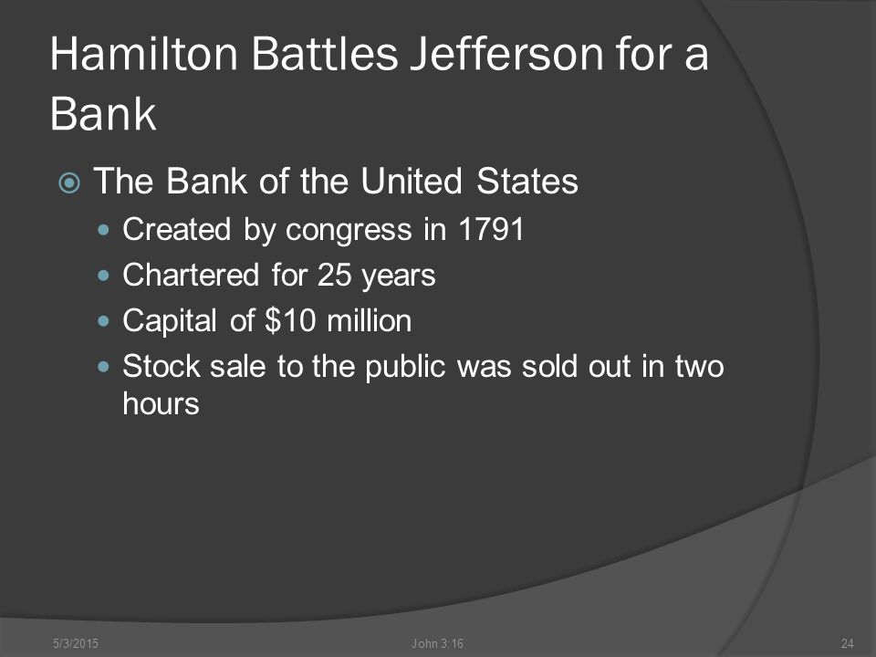 Hamilton Battles Jefferson for a Bank  The Bank of the United States Created by congress in 1791 Chartered for 25 years Capital of $10 million Stock sale to the public was sold out in two hours 5/3/2015John 3:1624