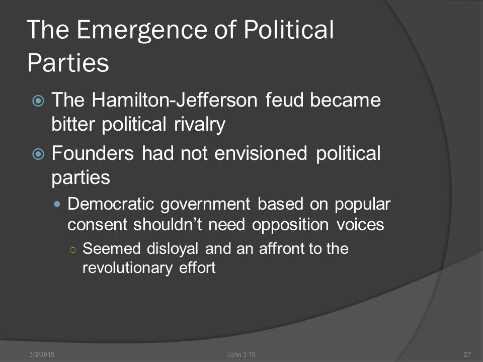 The Emergence of Political Parties  The Hamilton-Jefferson feud became bitter political rivalry  Founders had not envisioned political parties Democratic government based on popular consent shouldn't need opposition voices ○ Seemed disloyal and an affront to the revolutionary effort 5/3/2015John 3:1627