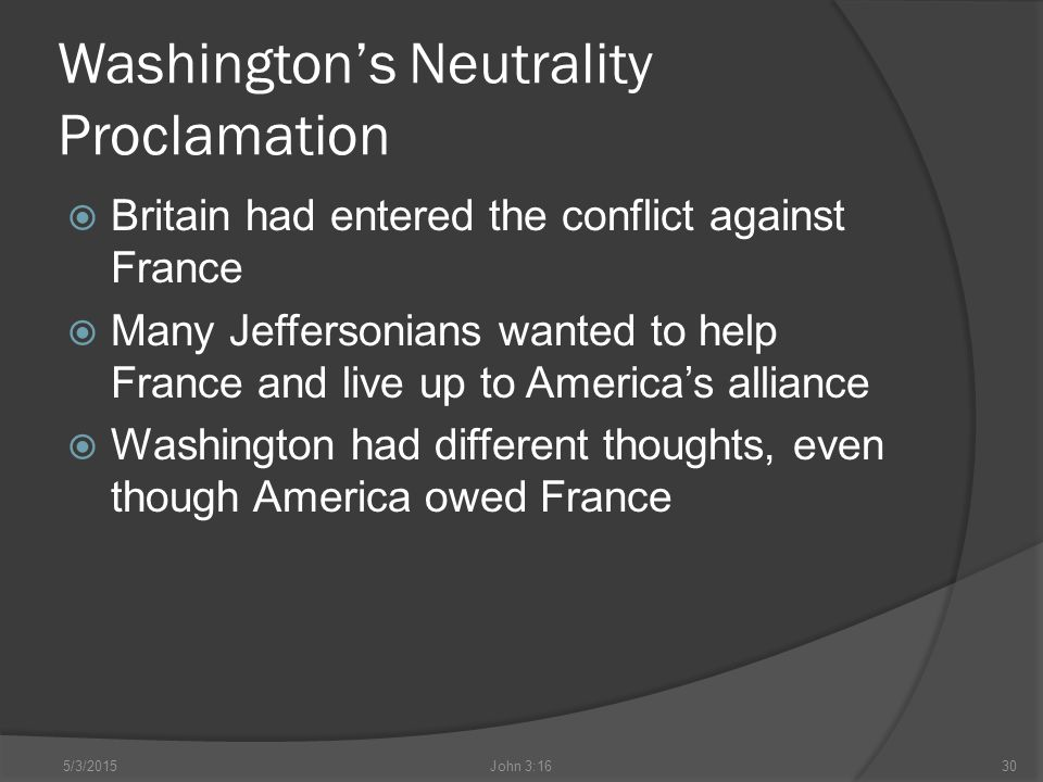 Washington's Neutrality Proclamation  Britain had entered the conflict against France  Many Jeffersonians wanted to help France and live up to America's alliance  Washington had different thoughts, even though America owed France 5/3/2015John 3:1630
