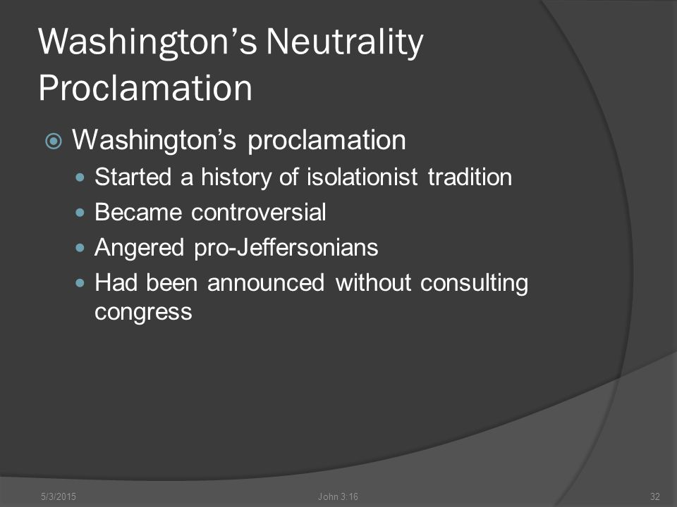 Washington's Neutrality Proclamation  Washington's proclamation Started a history of isolationist tradition Became controversial Angered pro-Jeffersonians Had been announced without consulting congress 5/3/2015John 3:1632