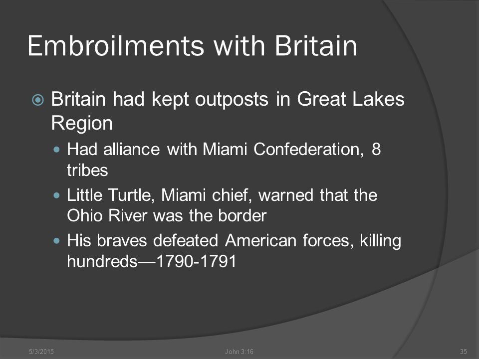 Embroilments with Britain  Britain had kept outposts in Great Lakes Region Had alliance with Miami Confederation, 8 tribes Little Turtle, Miami chief, warned that the Ohio River was the border His braves defeated American forces, killing hundreds—1790-1791 5/3/2015John 3:1635