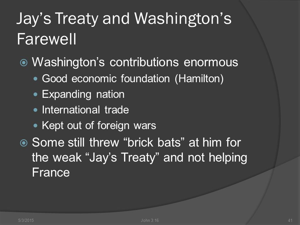 Jay's Treaty and Washington's Farewell  Washington's contributions enormous Good economic foundation (Hamilton) Expanding nation International trade Kept out of foreign wars  Some still threw brick bats at him for the weak Jay's Treaty and not helping France 5/3/2015John 3:1641