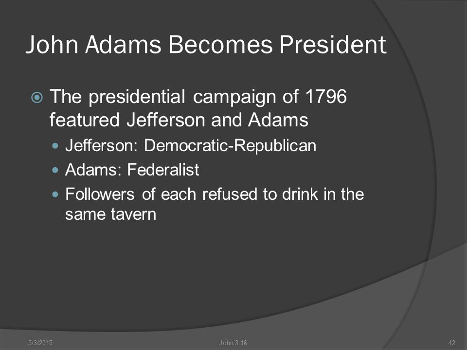 John Adams Becomes President  The presidential campaign of 1796 featured Jefferson and Adams Jefferson: Democratic-Republican Adams: Federalist Followers of each refused to drink in the same tavern 5/3/2015John 3:1642
