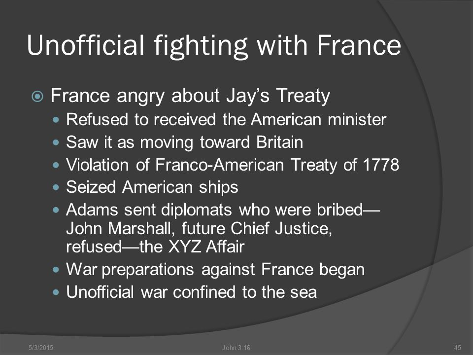 Unofficial fighting with France  France angry about Jay's Treaty Refused to received the American minister Saw it as moving toward Britain Violation of Franco-American Treaty of 1778 Seized American ships Adams sent diplomats who were bribed— John Marshall, future Chief Justice, refused—the XYZ Affair War preparations against France began Unofficial war confined to the sea 5/3/2015John 3:1645