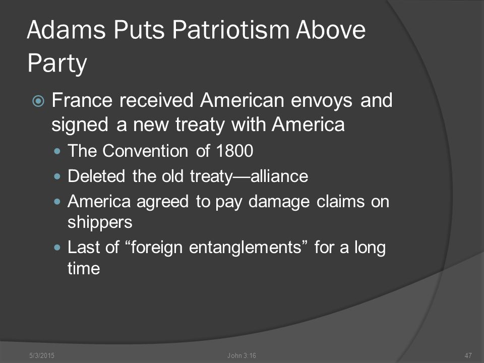 Adams Puts Patriotism Above Party  France received American envoys and signed a new treaty with America The Convention of 1800 Deleted the old treaty—alliance America agreed to pay damage claims on shippers Last of foreign entanglements for a long time 5/3/2015John 3:1647