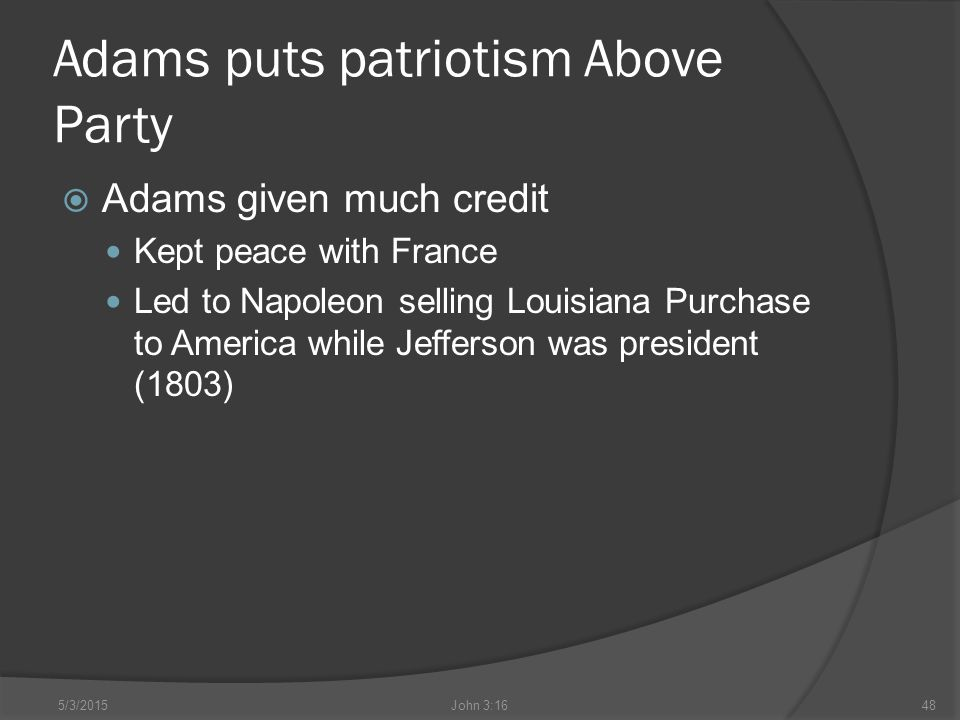 Adams puts patriotism Above Party  Adams given much credit Kept peace with France Led to Napoleon selling Louisiana Purchase to America while Jefferson was president (1803) 5/3/2015John 3:1648