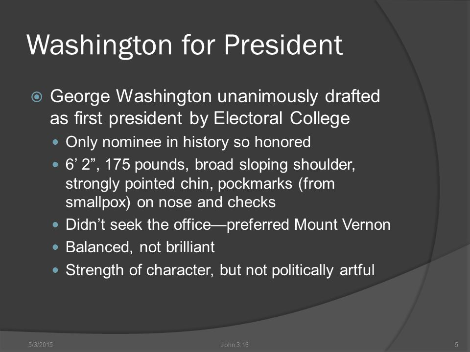 Washington for President  George Washington unanimously drafted as first president by Electoral College Only nominee in history so honored 6' 2 , 175 pounds, broad sloping shoulder, strongly pointed chin, pockmarks (from smallpox) on nose and checks Didn't seek the office—preferred Mount Vernon Balanced, not brilliant Strength of character, but not politically artful 5/3/2015John 3:165