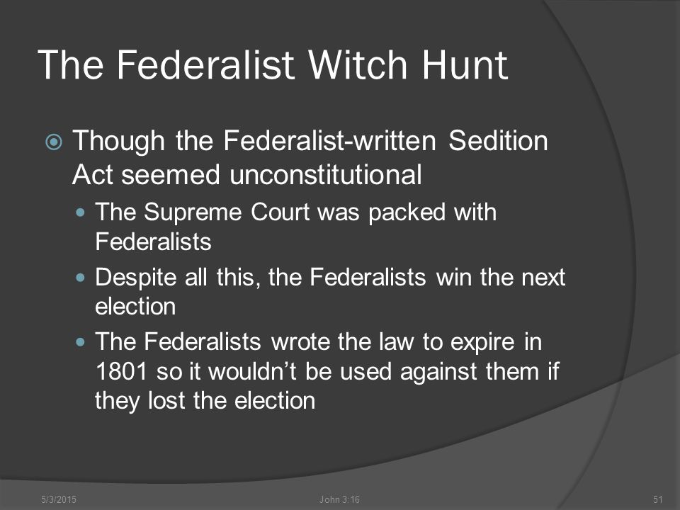 The Federalist Witch Hunt  Though the Federalist-written Sedition Act seemed unconstitutional The Supreme Court was packed with Federalists Despite all this, the Federalists win the next election The Federalists wrote the law to expire in 1801 so it wouldn't be used against them if they lost the election 5/3/2015John 3:1651
