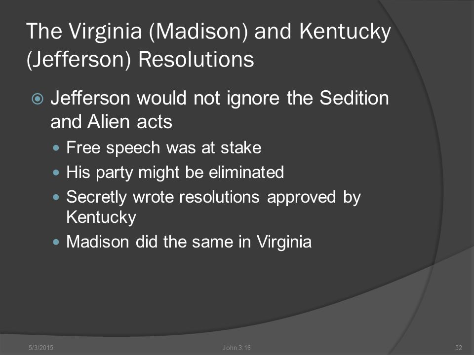 The Virginia (Madison) and Kentucky (Jefferson) Resolutions  Jefferson would not ignore the Sedition and Alien acts Free speech was at stake His party might be eliminated Secretly wrote resolutions approved by Kentucky Madison did the same in Virginia 5/3/2015John 3:1652