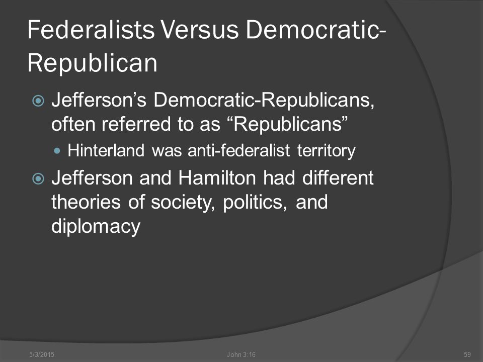 Federalists Versus Democratic- Republican  Jefferson's Democratic-Republicans, often referred to as Republicans Hinterland was anti-federalist territory  Jefferson and Hamilton had different theories of society, politics, and diplomacy 5/3/2015John 3:1659