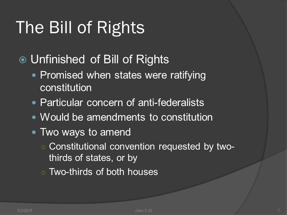 The Bill of Rights  Unfinished of Bill of Rights Promised when states were ratifying constitution Particular concern of anti-federalists Would be amendments to constitution Two ways to amend ○ Constitutional convention requested by two- thirds of states, or by ○ Two-thirds of both houses 5/3/2015John 3:167
