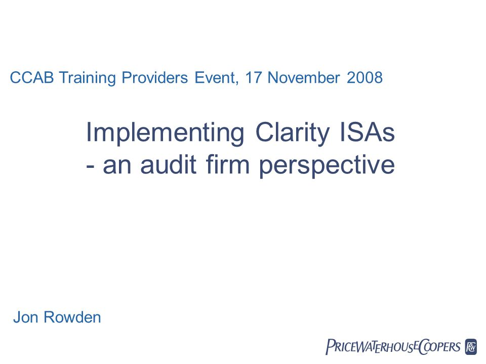  Implementing Clarity ISAs - an audit firm perspective CCAB Training Providers Event, 17 November 2008 Jon Rowden