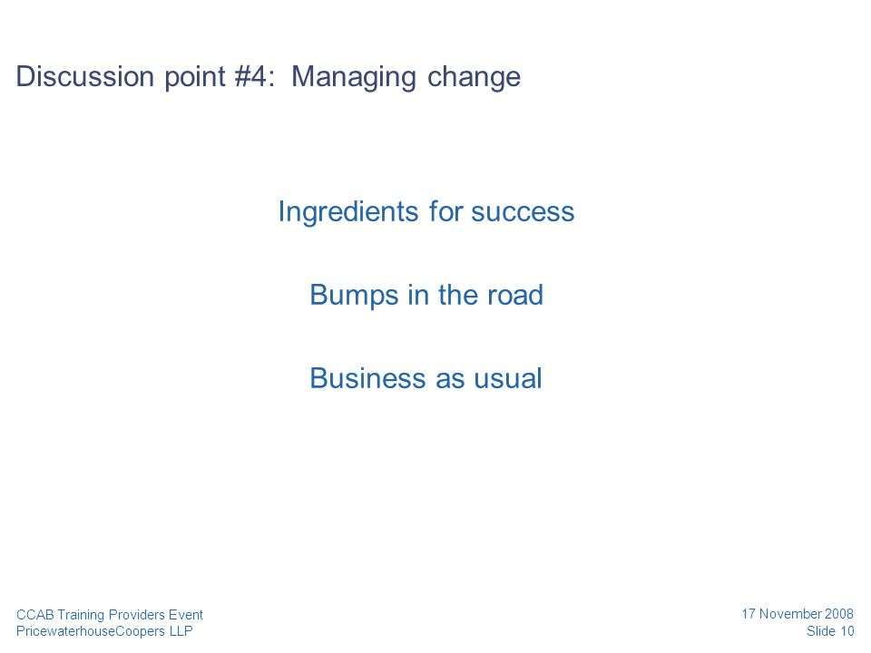 PricewaterhouseCoopers LLP 17 November 2008 Slide 10 CCAB Training Providers Event Discussion point #4: Managing change Ingredients for success Bumps in the road Business as usual