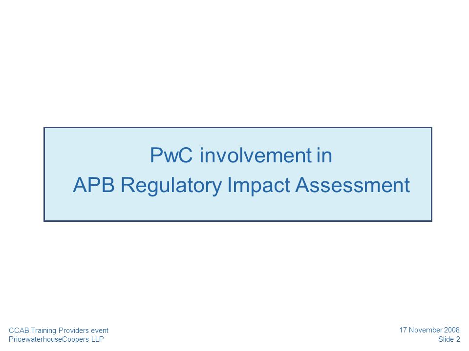 PricewaterhouseCoopers LLP 17 November 2008 PwC involvement in APB Regulatory Impact Assessment CCAB Training Providers event Slide 2