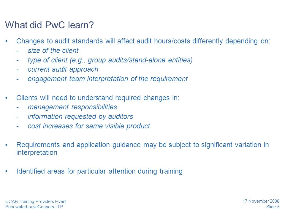 PricewaterhouseCoopers LLP 17 November 2008 Discussions points for audit software or training providers and their clients Slide 6 CCAB Training Providers Event