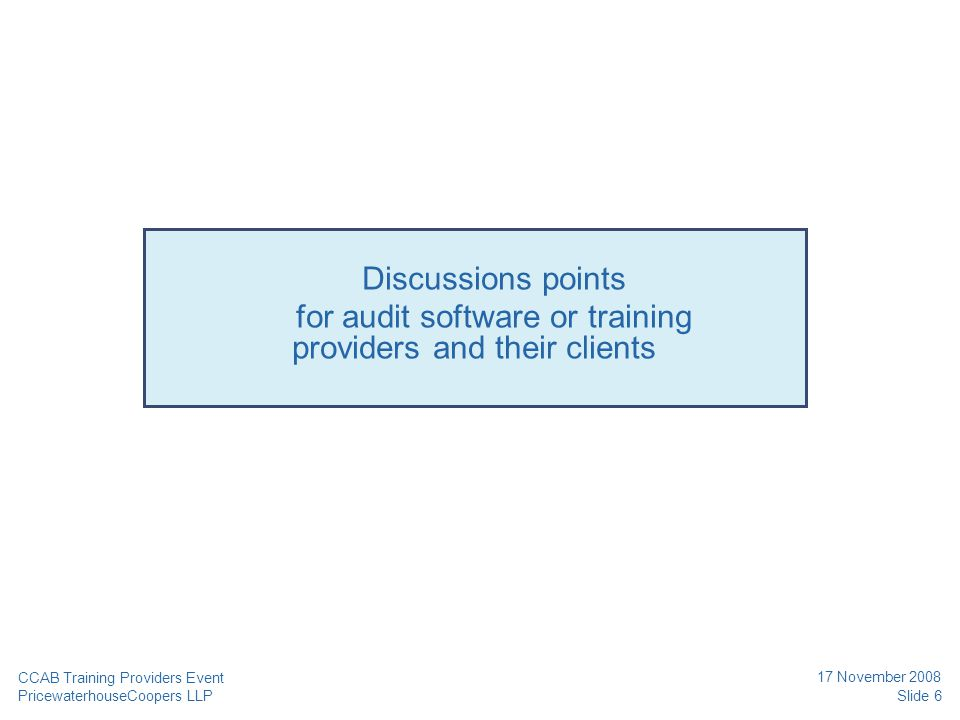 PricewaterhouseCoopers LLP 17 November 2008 Slide 7 CCAB Training Providers Event Discussion point #1: Training Gap-based or refresher training.