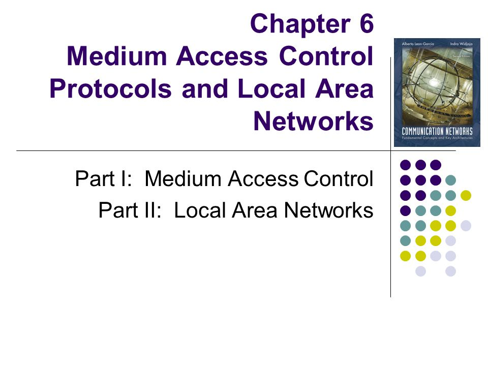 Part II: Local Area Networks 6.6 LAN Protocols 6.7 Ethernet and IEEE 802.3 Token Ring and FDDI 802.11 Wireless LAN 6.11 LAN Bridges Chapter 6 Medium Access Control Protocols and Local Area Networks