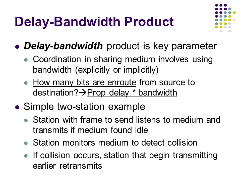 Delay-Bandwidth Product Delay-bandwidth product is key parameter Coordination in sharing medium involves using bandwidth (explicitly or implicitly) How many bits are enroute from source to destination.