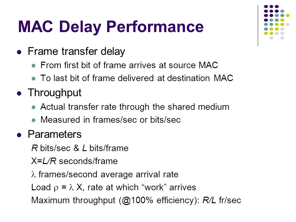 MAC Delay Performance Frame transfer delay From first bit of frame arrives at source MAC To last bit of frame delivered at destination MAC Throughput Actual transfer rate through the shared medium Measured in frames/sec or bits/sec Parameters R bits/sec & L bits/frame X=L/R seconds/frame frames/second average arrival rate Load  = X, rate at which work arrives Maximum throughput (@100% efficiency): R/L fr/sec