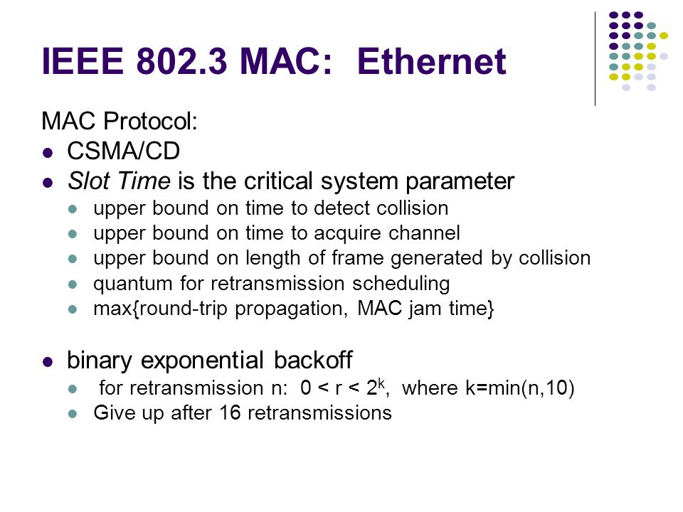 IEEE 802.3 MAC: Ethernet MAC Protocol: CSMA/CD Slot Time is the critical system parameter upper bound on time to detect collision upper bound on time to acquire channel upper bound on length of frame generated by collision quantum for retransmission scheduling max{round-trip propagation, MAC jam time} binary exponential backoff for retransmission n: 0 < r < 2 k, where k=min(n,10) Give up after 16 retransmissions
