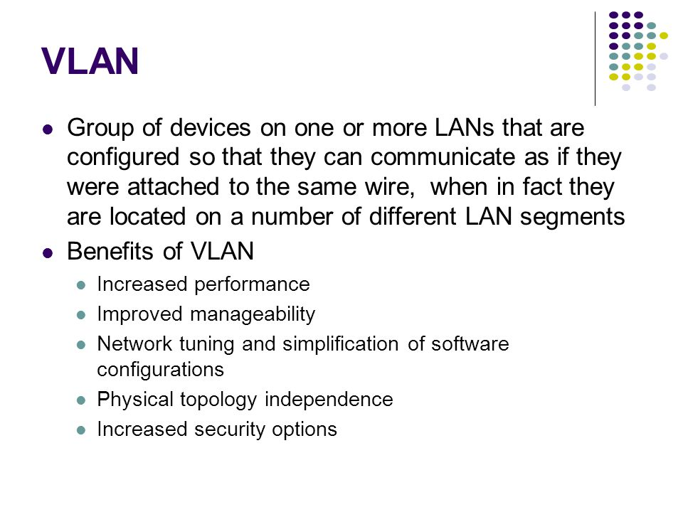 VLAN Group of devices on one or more LANs that are configured so that they can communicate as if they were attached to the same wire, when in fact they are located on a number of different LAN segments Benefits of VLAN Increased performance Improved manageability Network tuning and simplification of software configurations Physical topology independence Increased security options