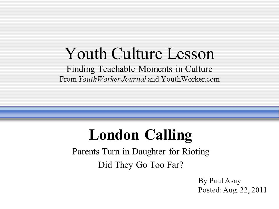 Youth Culture Lesson Finding Teachable Moments in Culture From YouthWorker Journal and YouthWorker.com London Calling Parents Turn in Daughter for Rioting Did They Go Too Far.