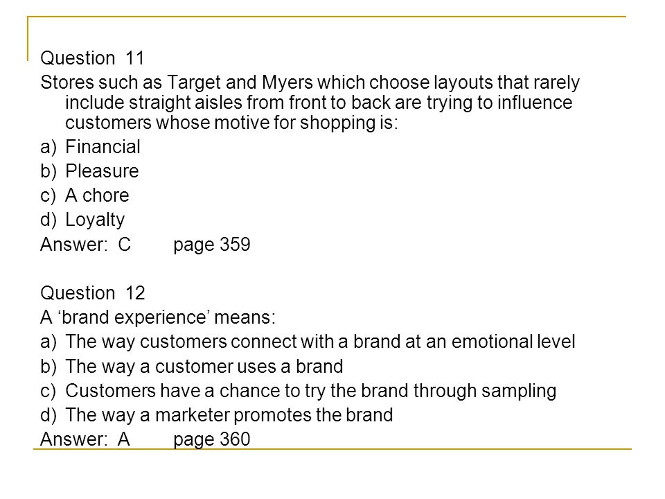 Question 11 Stores such as Target and Myers which choose layouts that rarely include straight aisles from front to back are trying to influence customers whose motive for shopping is: a) Financial b) Pleasure c) A chore d) Loyalty Answer: Cpage 359 Question 12 A 'brand experience' means: a) The way customers connect with a brand at an emotional level b) The way a customer uses a brand c) Customers have a chance to try the brand through sampling d) The way a marketer promotes the brand Answer: Apage 360