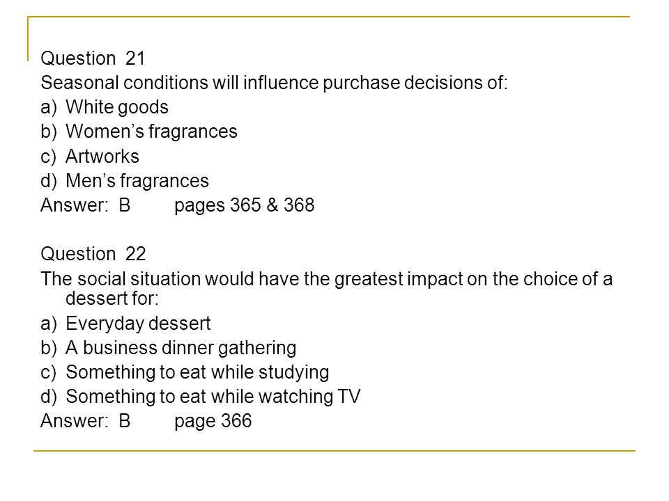 Question 21 Seasonal conditions will influence purchase decisions of: a) White goods b) Women's fragrances c) Artworks d) Men's fragrances Answer: Bpages 365 & 368 Question 22 The social situation would have the greatest impact on the choice of a dessert for: a) Everyday dessert b) A business dinner gathering c) Something to eat while studying d) Something to eat while watching TV Answer: Bpage 366