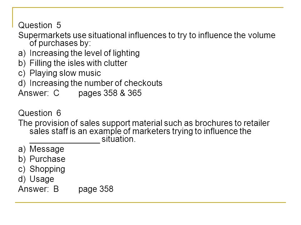 Question 5 Supermarkets use situational influences to try to influence the volume of purchases by: a) Increasing the level of lighting b) Filling the isles with clutter c) Playing slow music d) Increasing the number of checkouts Answer: Cpages 358 & 365 Question 6 The provision of sales support material such as brochures to retailer sales staff is an example of marketers trying to influence the _______________ situation.